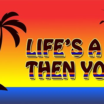 Life's A Beach Then You Die by BerksGraphics