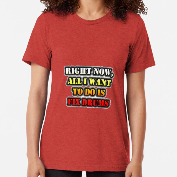 Right Now, All I Want To Do Is Fix Drums Tri-blend T-Shirt