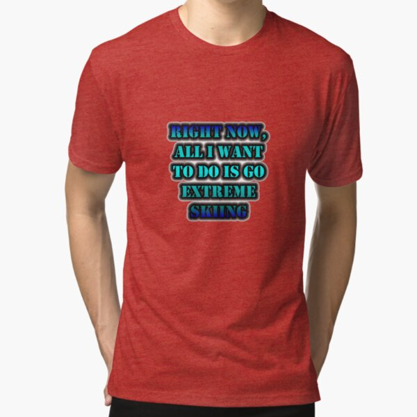 Right Now, All I Want To Do Is Go Extreme Skiing Tri-blend T-Shirt
