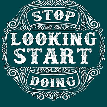 Stop Looking Start Doing by iwaygifts