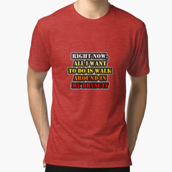Right Now, All I Want To Do Is Walk Around In My Drysuit Tri-blend T-Shirt