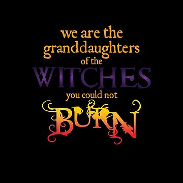 We Are the Granddaughters of the Witches You Could Not Burn by scrane1970