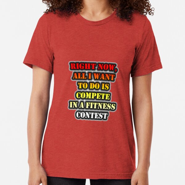 Right Now, All I Want To Do Is Compete In A Fitness Contest Tri-blend T-Shirt