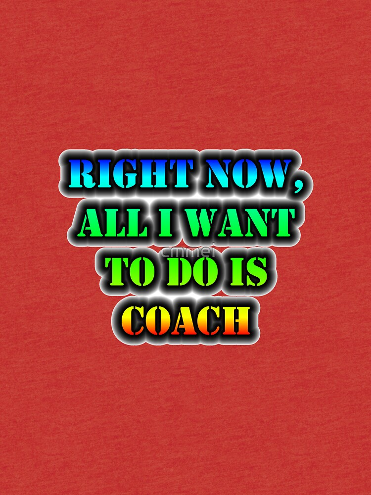 Right Now, All I Want To Do Is Coach by cmmei