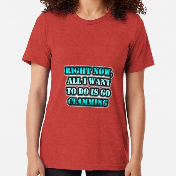 Right Now, All I Want To Do Is Go Clamming Tri-blend T-Shirt