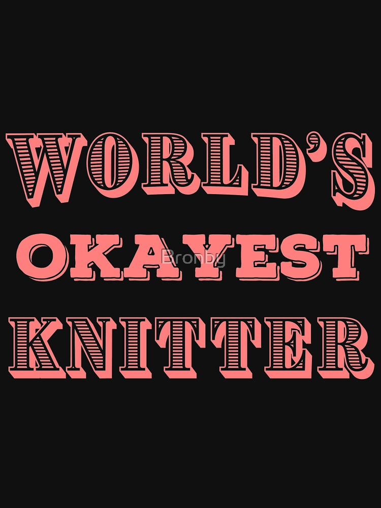 OKAY Knitting T Shirts Funny Gag Gifts for Knitters Joke Tee by Bronby