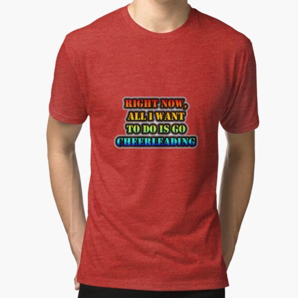 Right Now, All I Want To Do Is Go Cheerleading Tri-blend T-Shirt