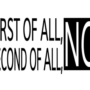 First Of All, No. Second Of All, No by coolfuntees