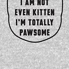 I am not even kitten, I'm totally pawsome, fun t-shirt, funny cat, funny quote, funny shirt for animal lovers, kitten mom, kitten dad by byzmo