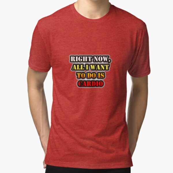 Right Now, All I Want To Do Is Cardio Tri-blend T-Shirt