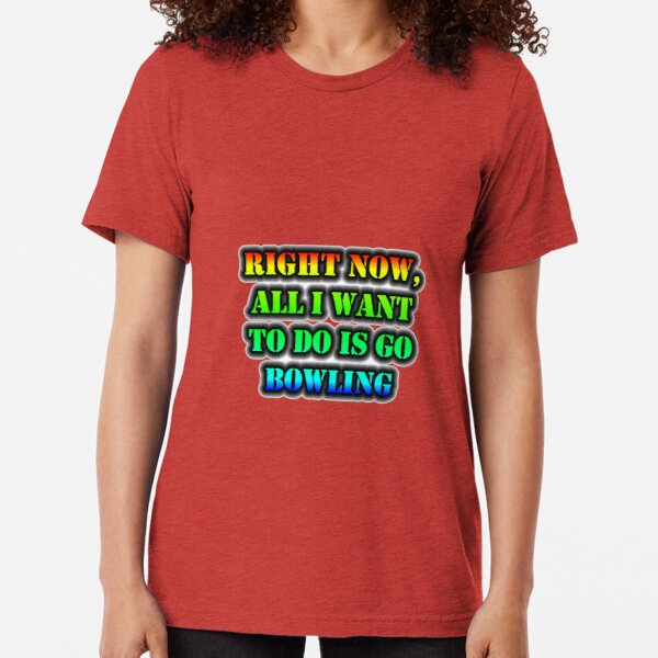 Right Now, All I Want To Do Is Go Bowling Tri-blend T-Shirt
