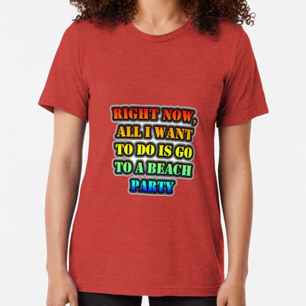 Right Now, All I Want To Do Is Go To A Beach Party Tri-blend T-Shirt