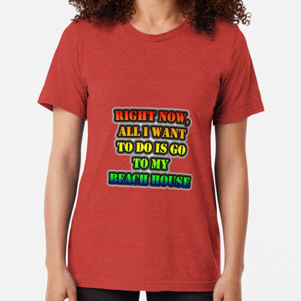 Right Now, All I Want To Do Is Go To My Beach House Tri-blend T-Shirt