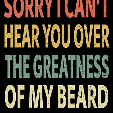 Sorry I Can't Hear You Over The Greatness of My Beard by sillerioustees