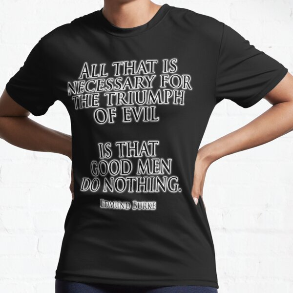 EVIL. Edmund Burke. All that is necessary for the triumph of evil is that good men do nothing. Active T-Shirt