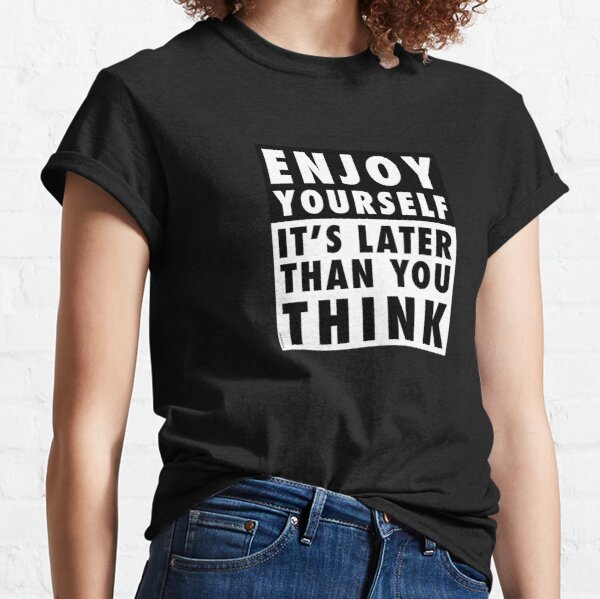 ENJOY YOURSELF, IT'S LATER THAN YOU THINK [OP COLOURS] Classic T-Shirt