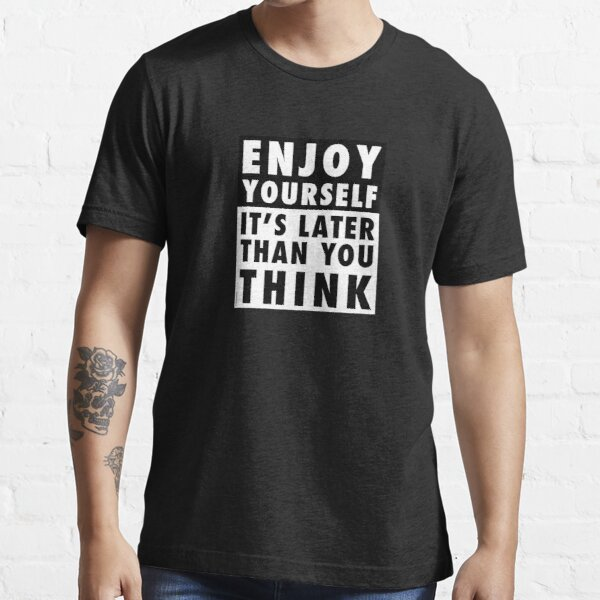 ENJOY YOURSELF, IT'S LATER THAN YOU THINK [OP COLOURS] Essential T-Shirt