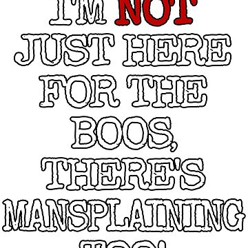 I'M NOT JUST HERE FOR THE BOOS THERE'S MANSPLAINING TOO #2 TEXT ONLY by GabiBlaze