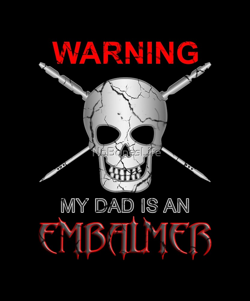 Warning My Dad Is An Embalmer by NoBonesLife