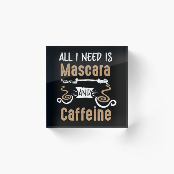 All I Need Is Mascara And Caffeine - Coffee Lovers Girls and Womens Acrylic Block