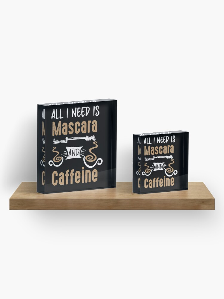 Alternate view of All I Need Is Mascara And Caffeine - Coffee Lovers Girls and Womens Acrylic Block