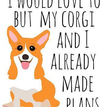 I would love to but my corgi and I already made plans by FandomizedRose