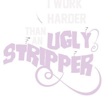 I work harder than an ugly stripper by WorldOfTeesUSA