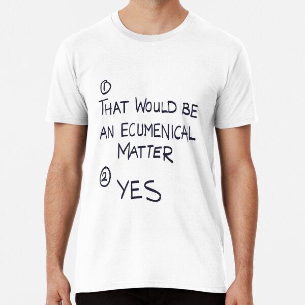 That Would Be An Ecumenical Matter Premium T-Shirt