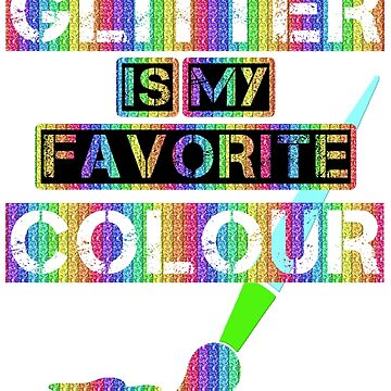 GLITTER IS MY FAVORITE COLOR by Iskybibblle