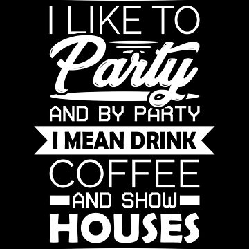 Coffee Lovers Quotes T-shirt: I Like To Party And By Party I Mean Drink Coffee And Show Houses by drakouv