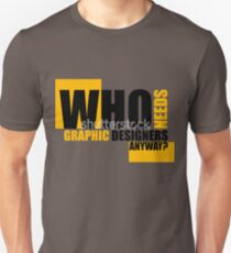 Who needs Graphic designers anyway? Unisex T-Shirt