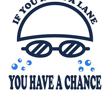 IF YOU HAVE A LANE - YOU HAVE A CHANCE - SWIMMING SAYING by NotYourDesign