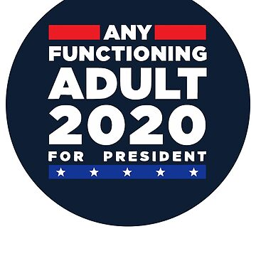 Any Functioning Adult 2020 For President by k3rstman1