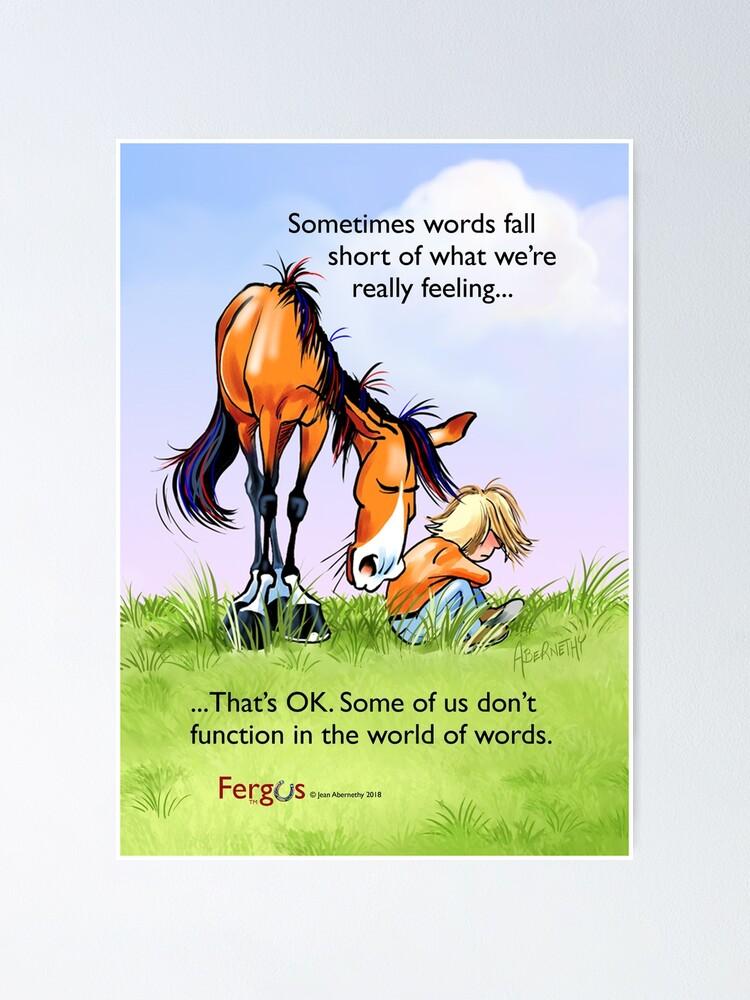 "Alternate view of Fergus the Horse: ""Sometimes words fall short..."" Poster"