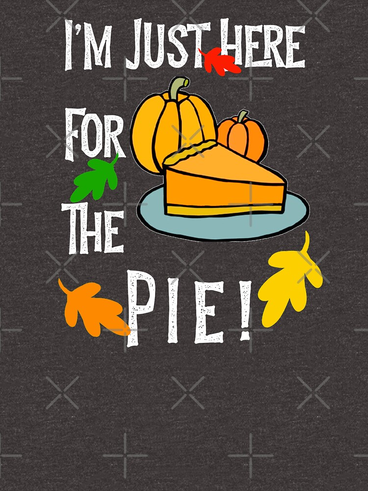 I'm Only Here For The Pie Thanksgiving Pumpkin Pie by CheerfulDesigns