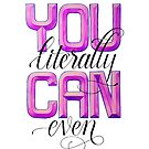 You Literally CAN Even! by Casualigraphy