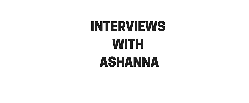 Interviews with Ashanna  by Ashanna