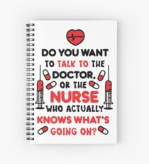 Do You Want To Talk To The Doctor, Or The Nurse Who Actually Knows What's Going On? T-shirt Spiral Notebook