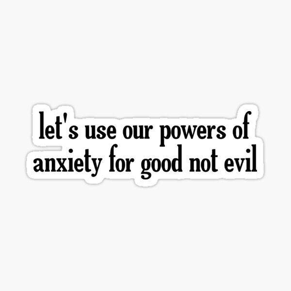 Let's Use Our Powers Of Anxiety For Good Sticker