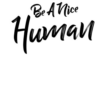 Be A Nice Human by LShayDesigns