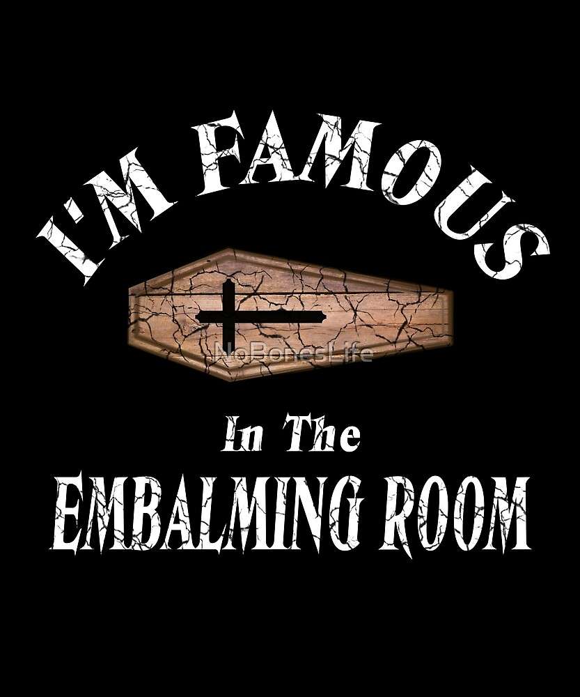I'm Famous In The Embalming Room by NoBonesLife