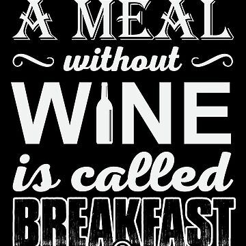A Meal Without Wine Is Called Breakfast by hangene92