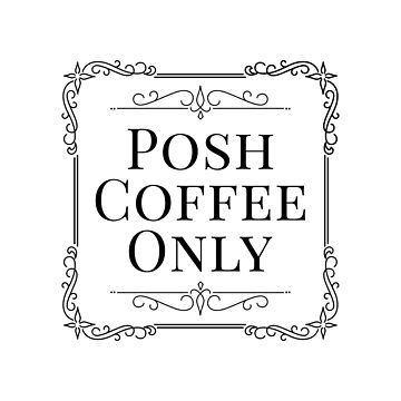 Posh coffee only by CharlyB