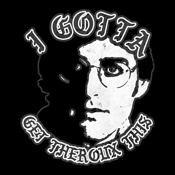 i gotta get theroux this by bleedesigns