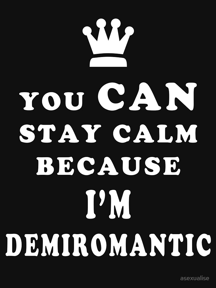 YOU CAN STAY CALM BECAUSE I'M DEMIROMANTIC ASEXUAL T-SHIRT by asexualise