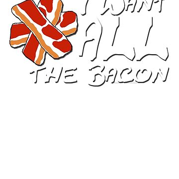 I Want ALL the Bacon by antrykar