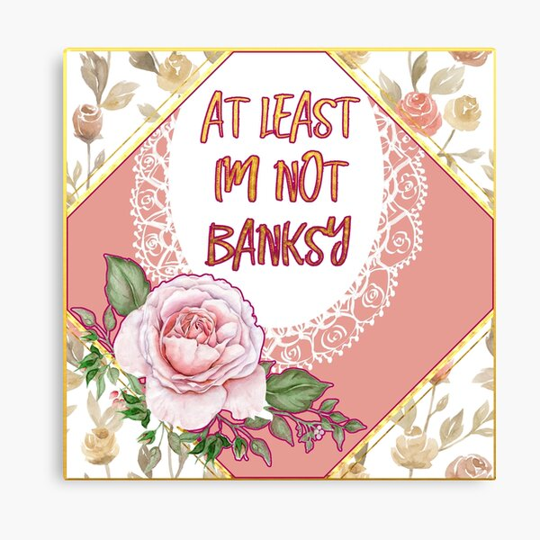 At Least I'm Not Banksy Canvas Print