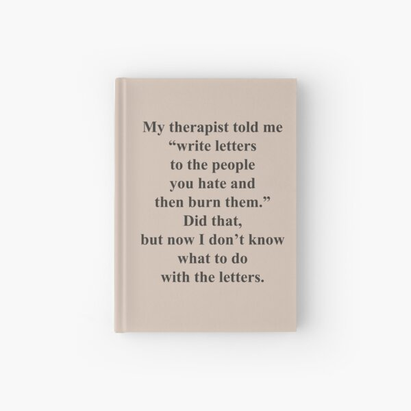 Therapist told me to write and burn Hardcover Journal