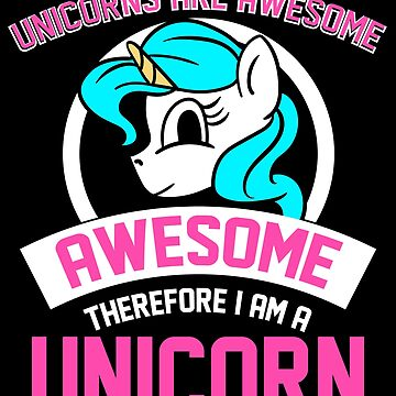Unicorns Are Awesome Therefore I Am A Unicorn Gift by Reutmor