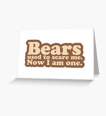 Bears used to scare me. Now I am one. [text only] Greeting Card